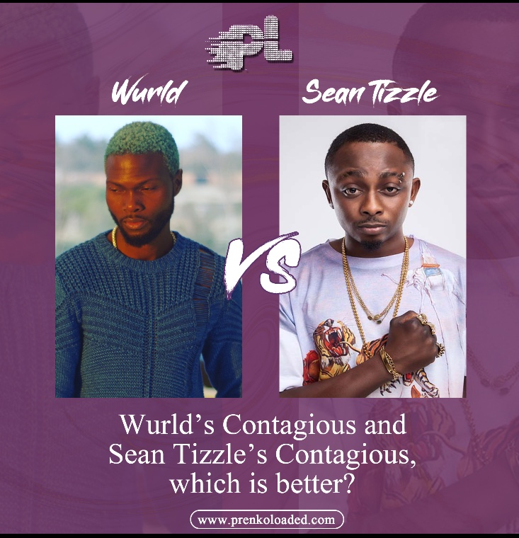 LET'S TALK : Wurld Contagious and Sean tizzle's Contagious,Which is Better ???