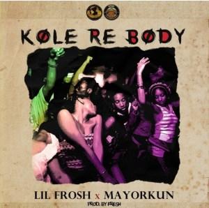 [MUSIC] LIL FROSH FT MAYORKUN – KOLE RE BODY